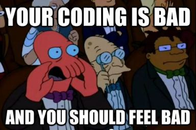 Your coding is bad and you should feel bad